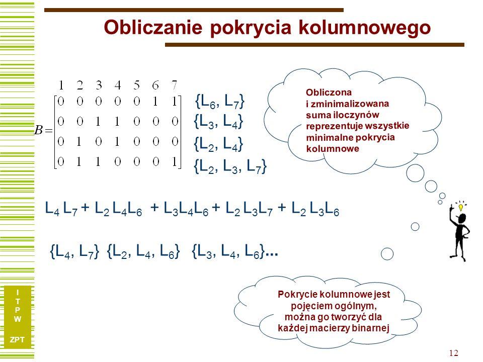 I T P W ZPT 12 {L 6, L 7 } {L 3, L 4 } {L 2, L 4 } {L 2, L 3, L 7 } L 4 L 7 + L 2 L 4 L 6 + L 3 L 4 L 6 + L 2 L 3 L 7 + L 2 L 3 L 6 Obliczanie pokrycia kolumnowego {L 4, L 7 } {L 2, L 4, L 6 } Obliczona i zminimalizowana suma iloczynów reprezentuje wszystkie minimalne pokrycia kolumnowe {L 3, L 4, L 6 }...