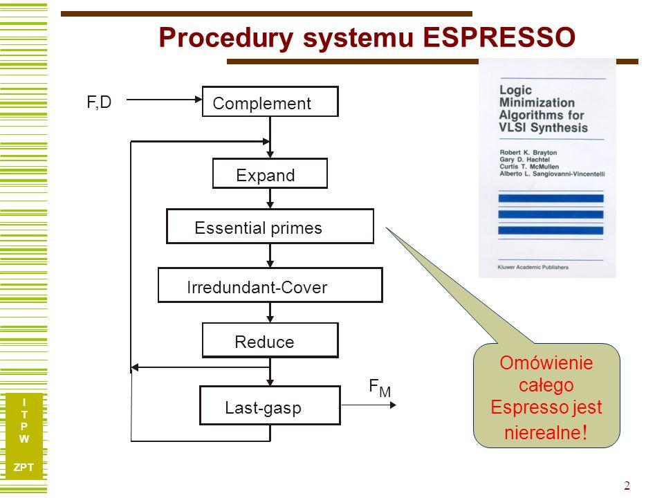 I T P W ZPT 3 Metoda ekspansji Łączy idee metody Quine'a McCluskey'a oraz metody Espresso: Metoda ta zrealizowana w programie InstantRS jest udostępniona na stronie przedmiotu w katalogu: Komputerowe narzędzia syntezy logicznej a) generacja implikantów prostych (wg Espresso) b) selekcja implikantów (wg Quine'a McCluskey'a) Zmodyfikowana metoda ekspansji Ze względu na ograniczony zakres wykładu omówimy wyłącznie: Metodę Ekspansji (jako przykładową procedurę Espresso)