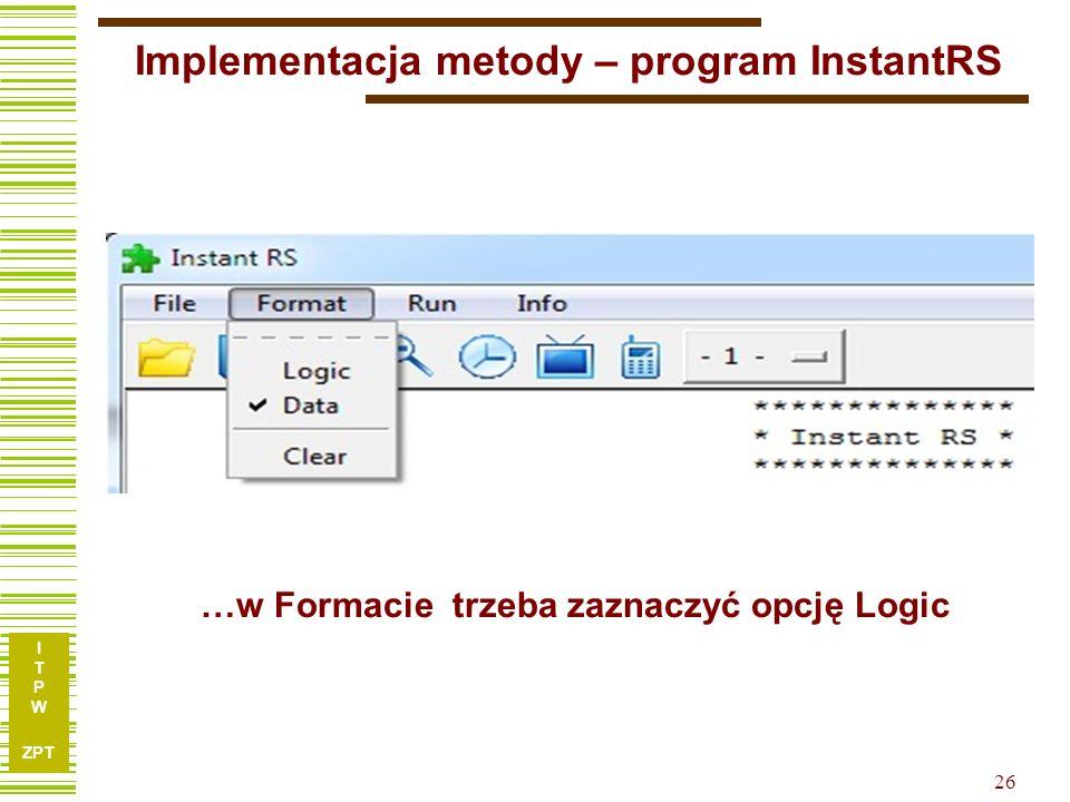 I T P W ZPT 26 Implementacja metody – program InstantRS …w Formacie trzeba zaznaczyć opcję Logic
