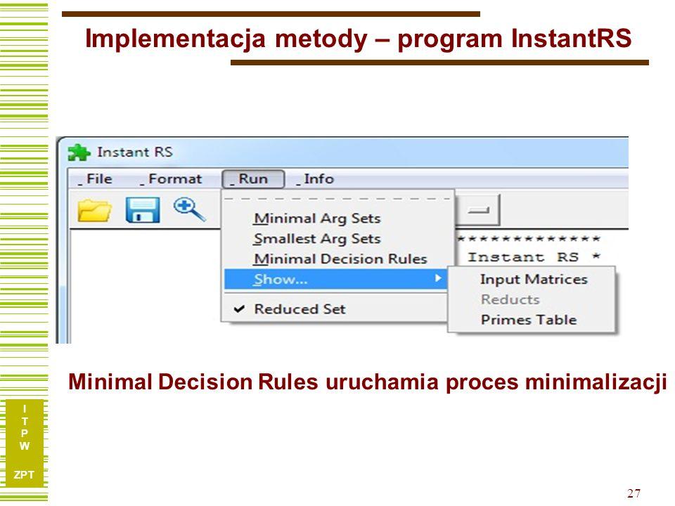 I T P W ZPT 27 Implementacja metody – program InstantRS Minimal Decision Rules uruchamia proces minimalizacji