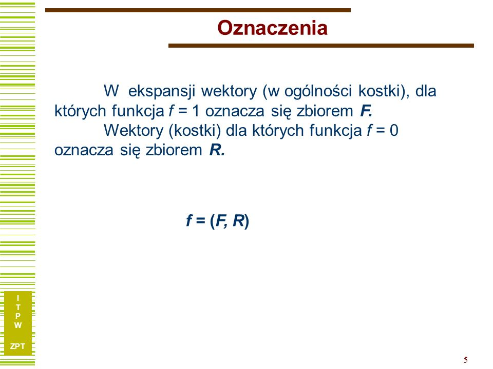 I T P W ZPT 5 Oznaczenia W ekspansji wektory (w ogólności kostki), dla których funkcja f = 1 oznacza się zbiorem F.