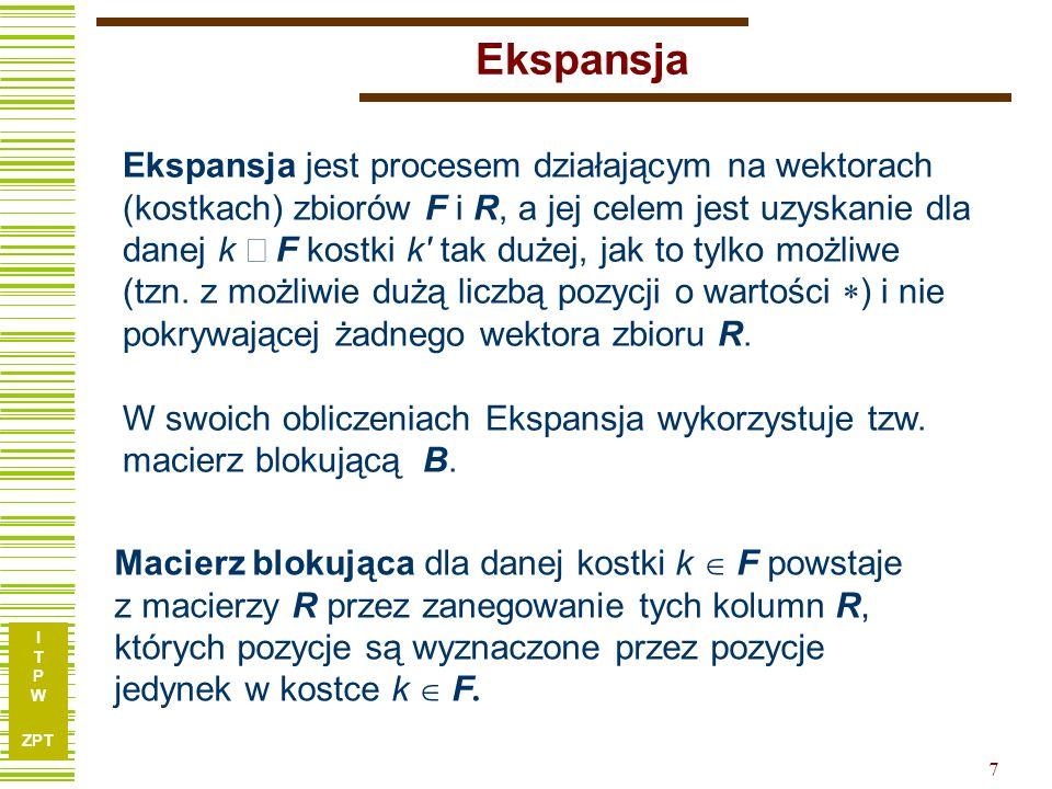 I T P W ZPT 7 Ekspansja Ekspansja jest procesem działającym na wektorach (kostkach) zbiorów F i R, a jej celem jest uzyskanie dla danej k  F kostki k tak dużej, jak to tylko możliwe (tzn.