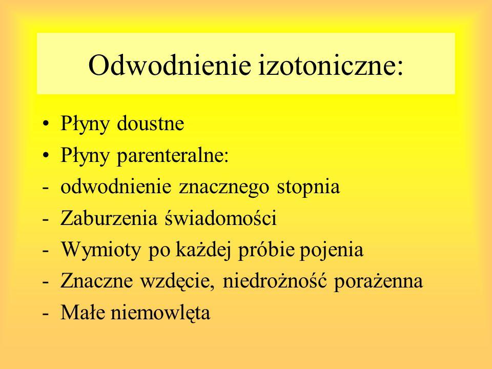 Odwodnienie izotoniczne: Płyny doustne Płyny parenteralne: -odwodnienie znacznego stopnia -Zaburzenia świadomości -Wymioty po każdej próbie pojenia -Z