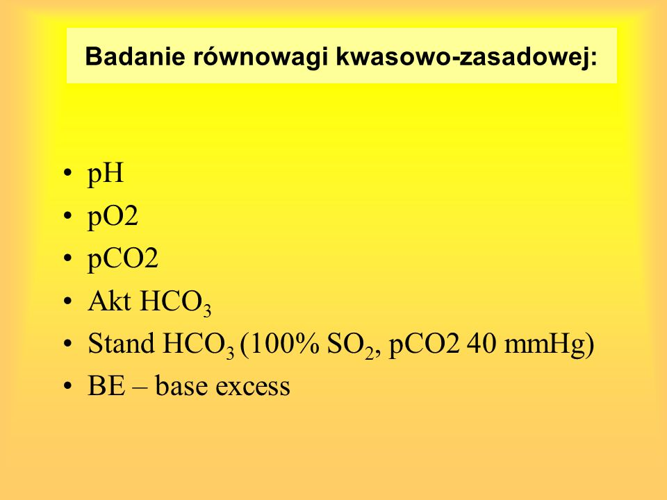 Wartości prawidłowe (we krwi tętniczej) NiemowlętaWiek szkolny PaO 2 > 75> 85 pH7,32 – 7,457,35 – 7,45 PaCO 2 25 – 4335 - 45 HCO 3 - 15 – 2421 - 27 BE(-6,6) – (-0,2)(-2,5) – (2,5)