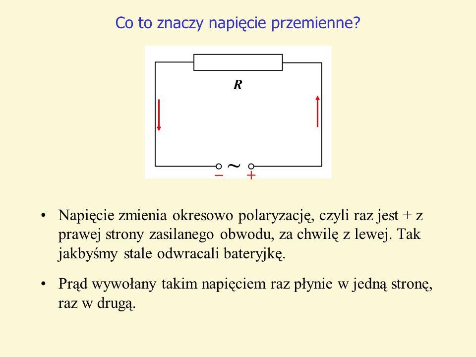 Co to znaczy napięcie przemienne? Napięcie zmienia okresowo polaryzację, czyli raz jest + z prawej strony zasilanego obwodu, za chwilę z lewej. Tak ja