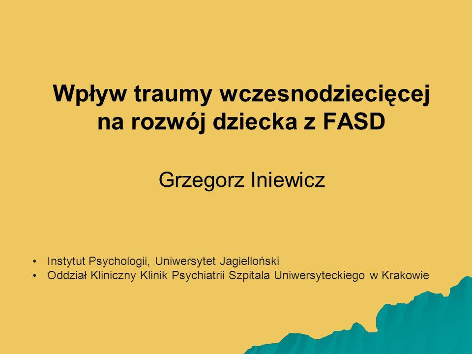 Wpływ traumy wczesnodziecięcej na rozwój dziecka z FASD Grzegorz Iniewicz Instytut Psychologii, Uniwersytet Jagielloński Oddział Kliniczny Klinik Psychiatrii Szpitala Uniwersyteckiego w Krakowie