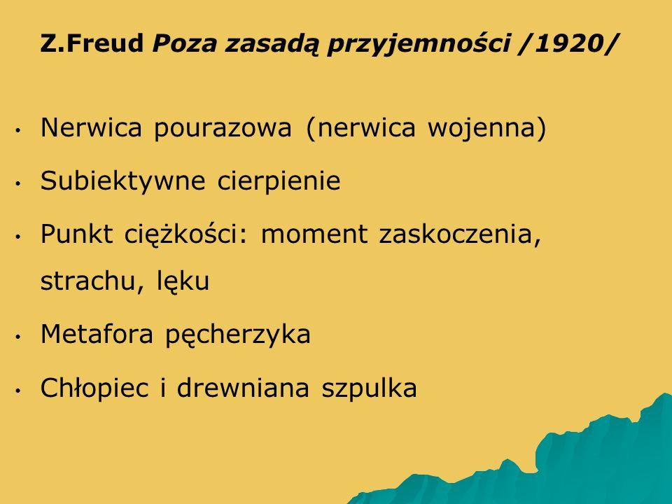   Z.Freud Poza zasadą przyjemności /1920/ Nerwica pourazowa (nerwica wojenna) Subiektywne cierpienie Punkt ciężkości: moment zaskoczenia, strachu, lęku Metafora pęcherzyka Chłopiec i drewniana szpulka
