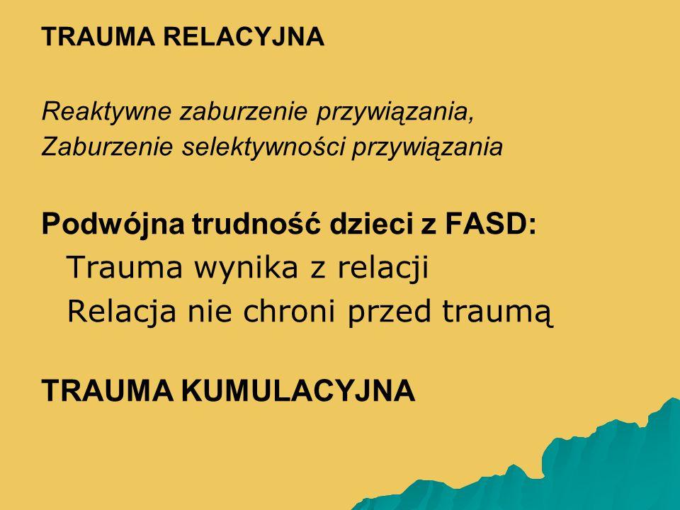 TRAUMA RELACYJNA Reaktywne zaburzenie przywiązania, Zaburzenie selektywności przywiązania Podwójna trudność dzieci z FASD:   Trauma wynika z relacji