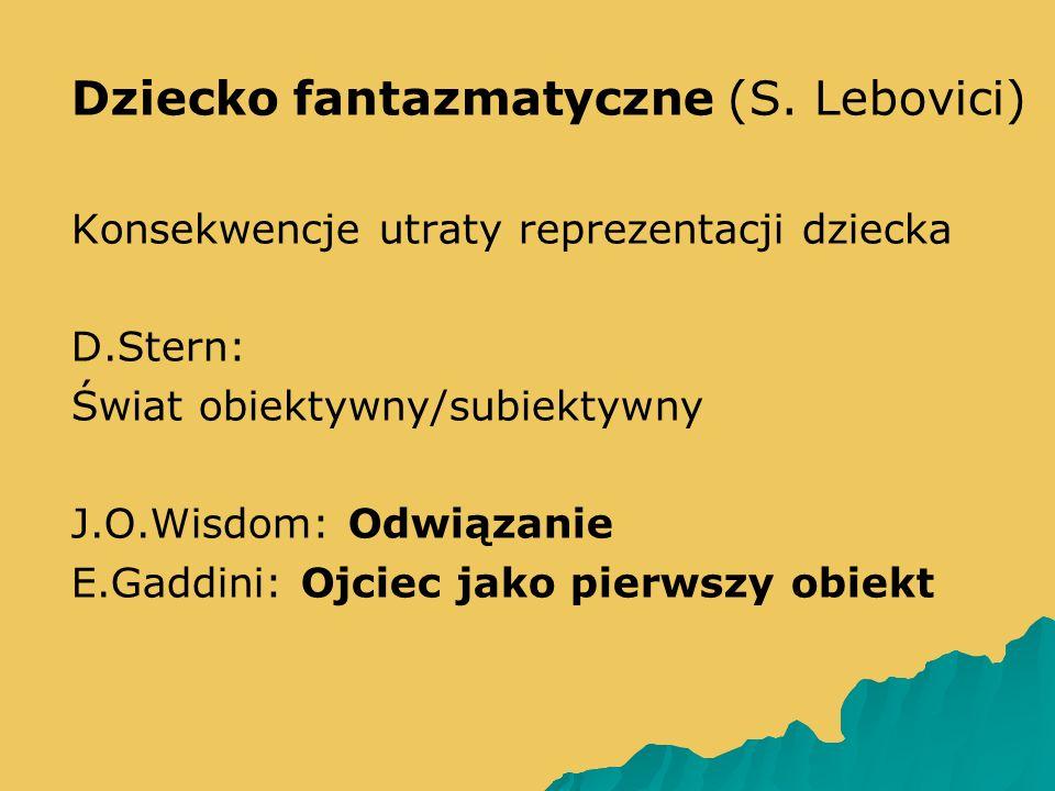   Dziecko fantazmatyczne (S. Lebovici)   Konsekwencje utraty reprezentacji dziecka   D.Stern:   Świat obiektywny/subiektywny   J.O.Wisdom: O