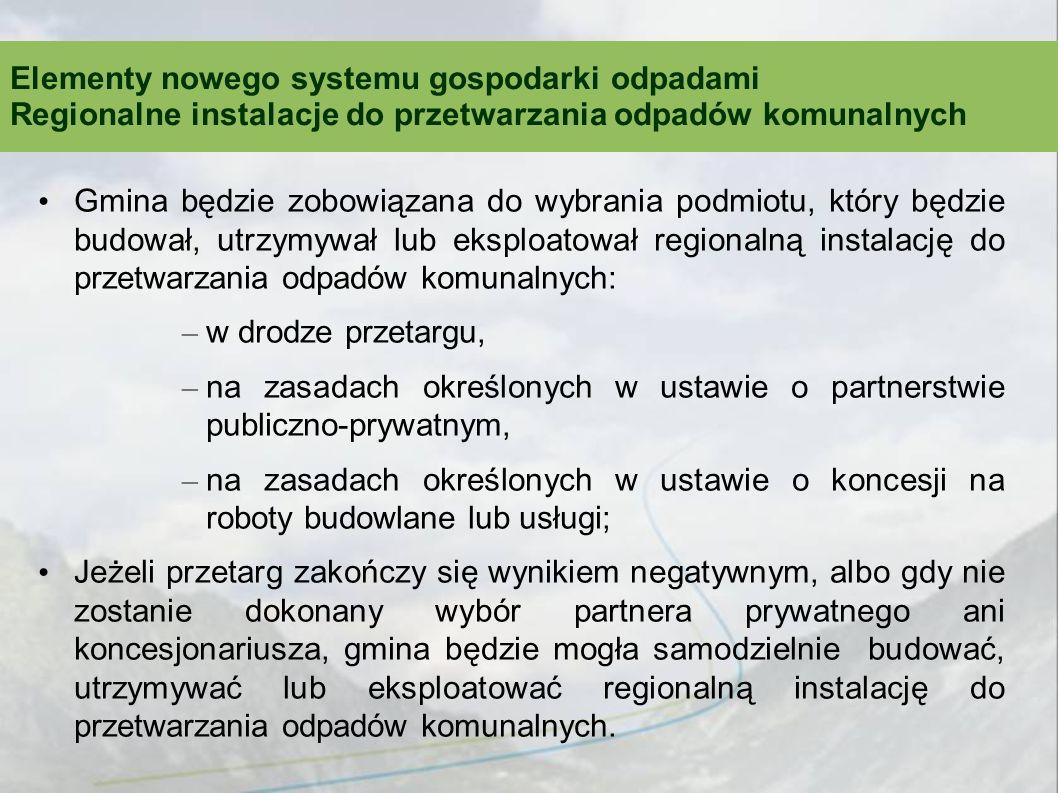 Gmina będzie zobowiązana do wybrania podmiotu, który będzie budował, utrzymywał lub eksploatował regionalną instalację do przetwarzania odpadów komunalnych: – w drodze przetargu, – na zasadach określonych w ustawie o partnerstwie publiczno-prywatnym, – na zasadach określonych w ustawie o koncesji na roboty budowlane lub usługi; Jeżeli przetarg zakończy się wynikiem negatywnym, albo gdy nie zostanie dokonany wybór partnera prywatnego ani koncesjonariusza, gmina będzie mogła samodzielnie budować, utrzymywać lub eksploatować regionalną instalację do przetwarzania odpadów komunalnych.