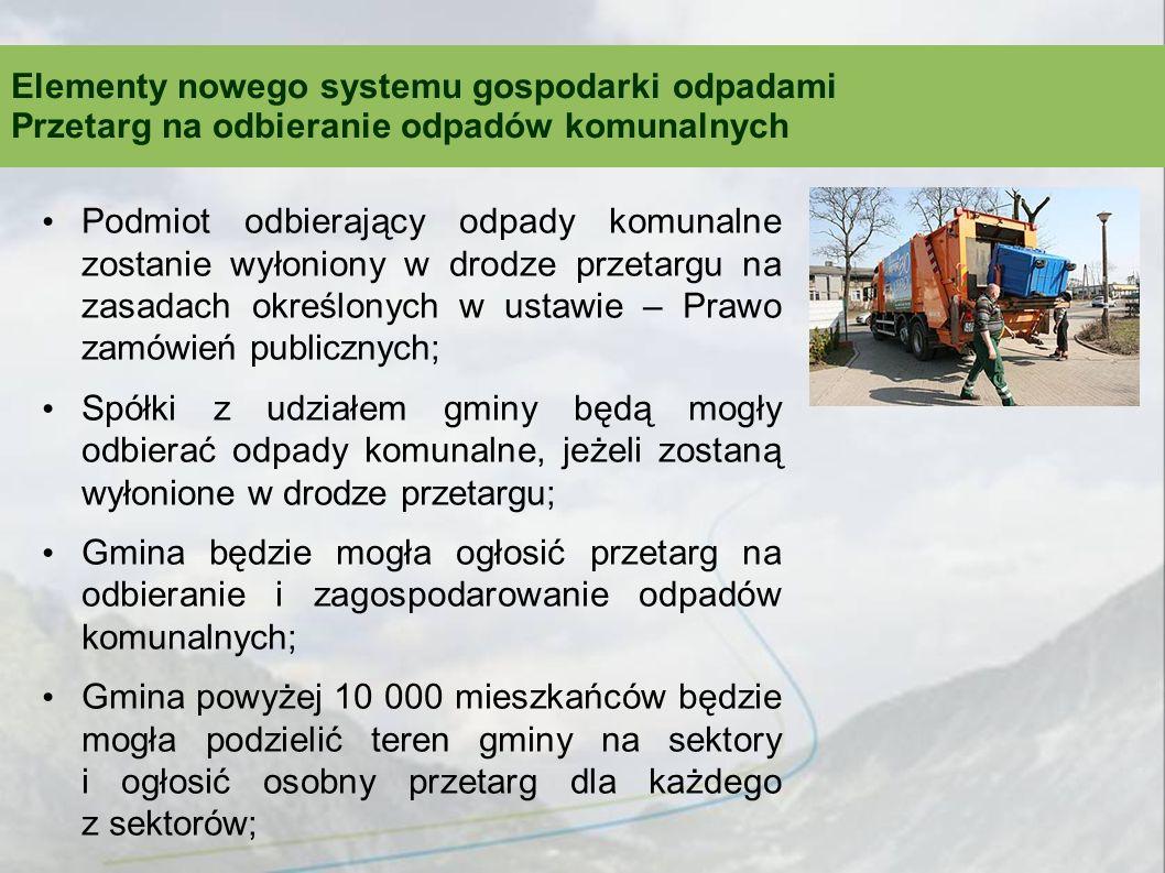 Podmiot odbierający odpady komunalne zostanie wyłoniony w drodze przetargu na zasadach określonych w ustawie – Prawo zamówień publicznych; Spółki z udziałem gminy będą mogły odbierać odpady komunalne, jeżeli zostaną wyłonione w drodze przetargu; Gmina będzie mogła ogłosić przetarg na odbieranie i zagospodarowanie odpadów komunalnych; Gmina powyżej 10 000 mieszkańców będzie mogła podzielić teren gminy na sektory i ogłosić osobny przetarg dla każdego z sektorów; Elementy nowego systemu gospodarki odpadami Przetarg na odbieranie odpadów komunalnych