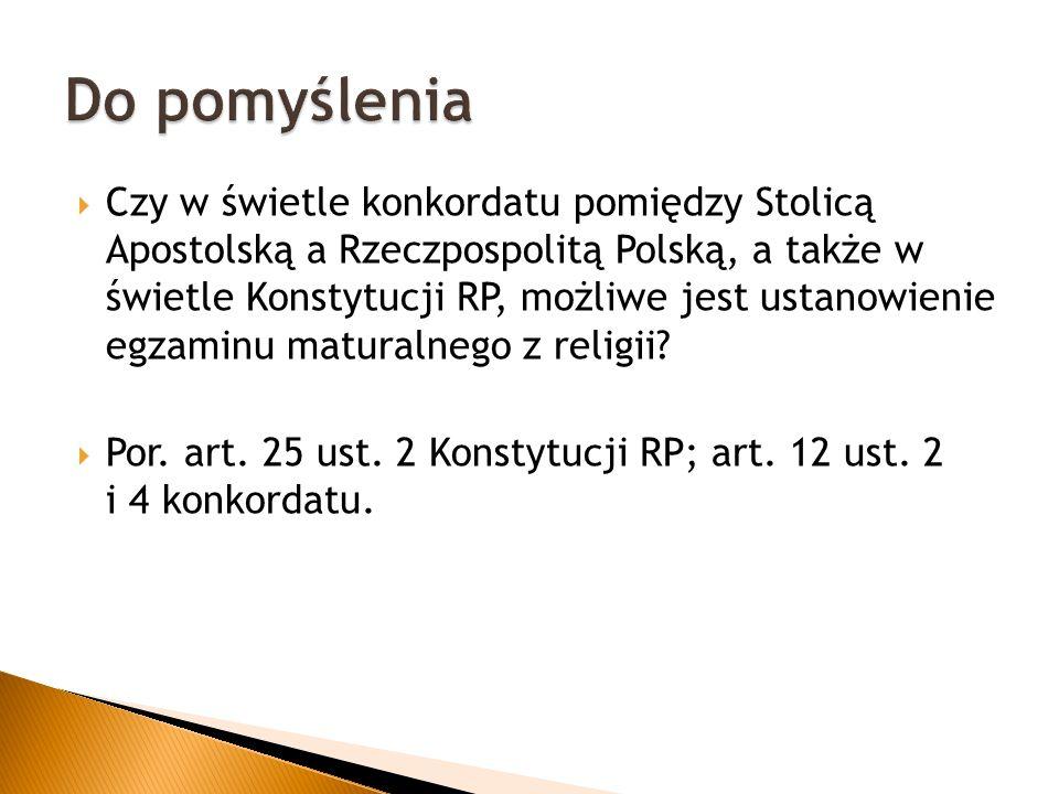  Czy w świetle konkordatu pomiędzy Stolicą Apostolską a Rzeczpospolitą Polską, a także w świetle Konstytucji RP, możliwe jest ustanowienie egzaminu maturalnego z religii.