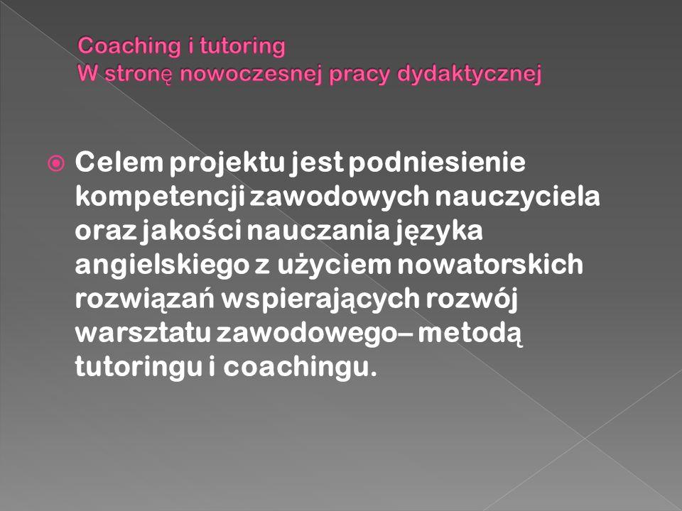  Celem projektu jest podniesienie kompetencji zawodowych nauczyciela oraz jako ś ci nauczania j ę zyka angielskiego z u ż yciem nowatorskich rozwi ą za ń wspieraj ą cych rozwój warsztatu zawodowego– metod ą tutoringu i coachingu.