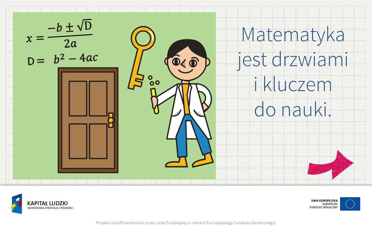 Matematyka jest drzwiami i kluczem do nauki. Projekt współfinansowany przez Unię Europejską w ramach Europejskiego Funduszu Społecznego.