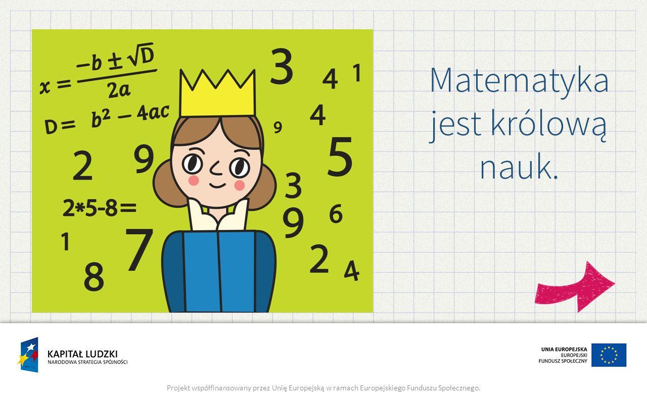 Matematyka jest królową nauk. Projekt współfinansowany przez Unię Europejską w ramach Europejskiego Funduszu Społecznego.