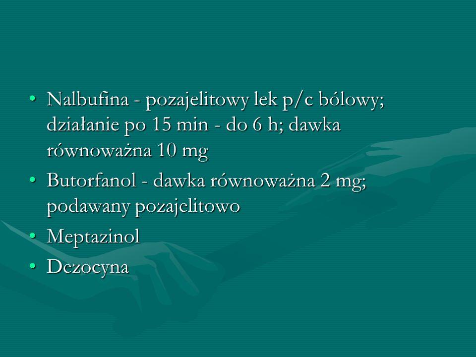 Nalbufina - pozajelitowy lek p/c bólowy; działanie po 15 min - do 6 h; dawka równoważna 10 mgNalbufina - pozajelitowy lek p/c bólowy; działanie po 15