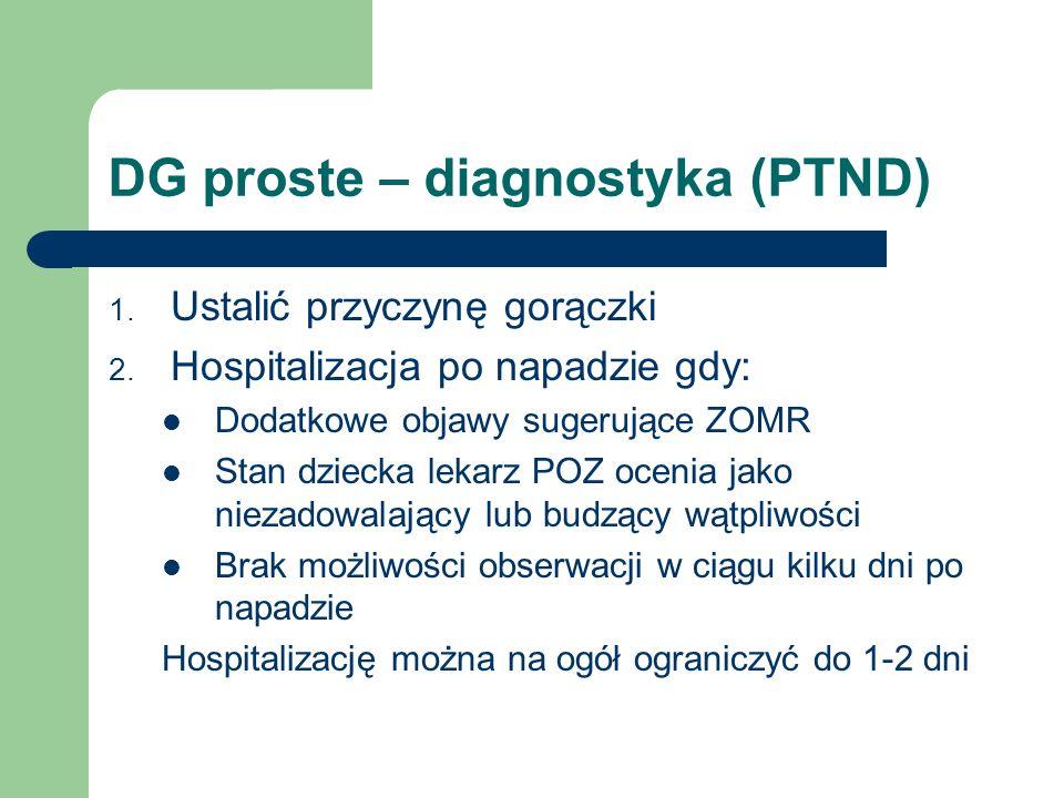 DG proste – diagnostyka (PTND) 1. Ustalić przyczynę gorączki 2. Hospitalizacja po napadzie gdy: Dodatkowe objawy sugerujące ZOMR Stan dziecka lekarz P