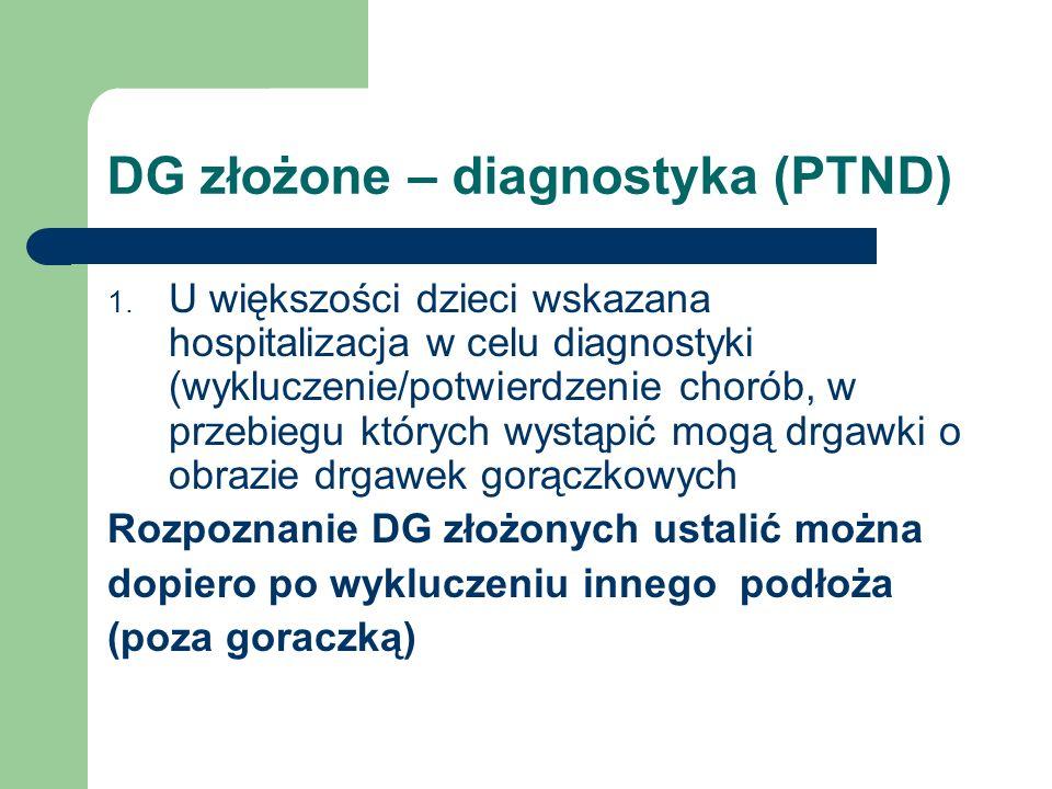 DG złożone – diagnostyka (PTND) 1. U większości dzieci wskazana hospitalizacja w celu diagnostyki (wykluczenie/potwierdzenie chorób, w przebiegu który