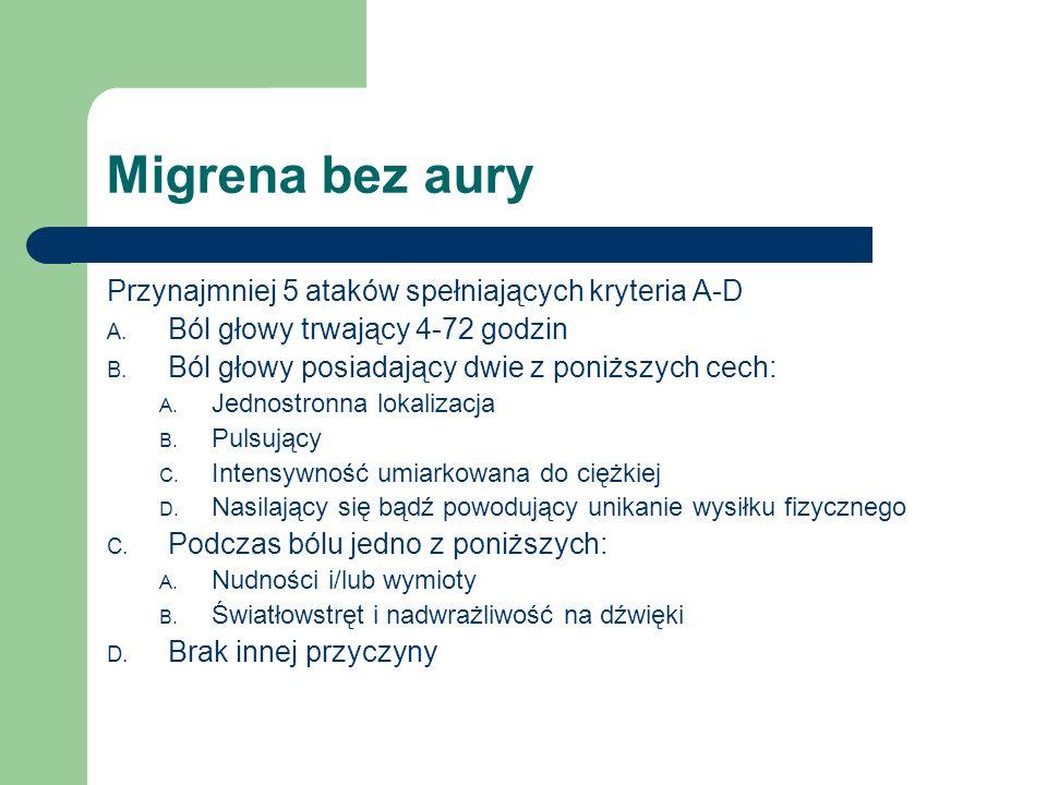 Migrena bez aury Przynajmniej 5 ataków spełniających kryteria A-D A. Ból głowy trwający 4-72 godzin B. Ból głowy posiadający dwie z poniższych cech: A