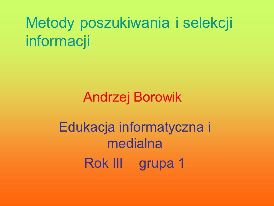 Andrzej Borowik Edukacja informatyczna i medialna Rok III grupa 1 Metody poszukiwania i selekcji informacji