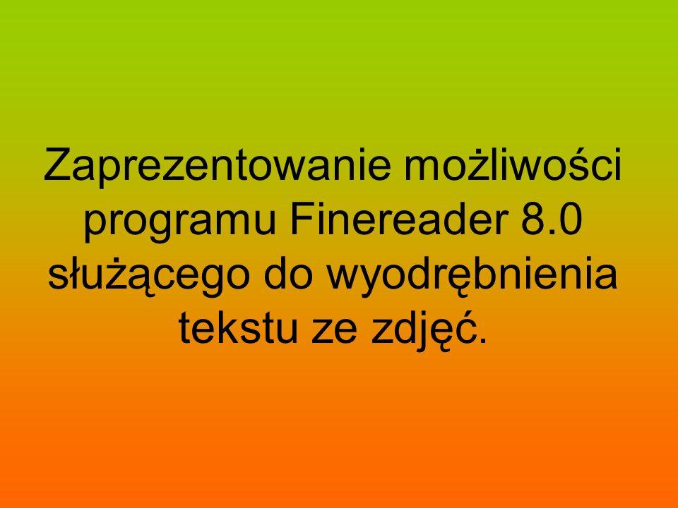 Zaprezentowanie możliwości programu Finereader 8.0 służącego do wyodrębnienia tekstu ze zdjęć.