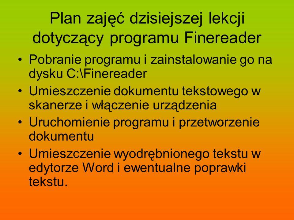 Plan zajęć dzisiejszej lekcji dotyczący programu Finereader Pobranie programu i zainstalowanie go na dysku C:\Finereader Umieszczenie dokumentu tekstowego w skanerze i włączenie urządzenia Uruchomienie programu i przetworzenie dokumentu Umieszczenie wyodrębnionego tekstu w edytorze Word i ewentualne poprawki tekstu.
