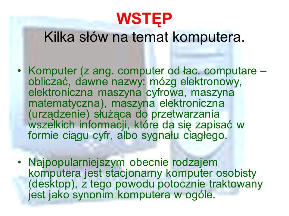 WSTĘP Kilka słów na temat komputera. Komputer (z ang. computer od łac. computare – obliczać, dawne nazwy: mózg elektronowy, elektroniczna maszyna cyfr