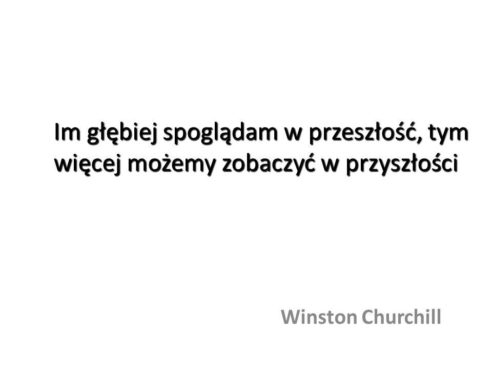 Im głębiej spoglądam w przeszłość, tym więcej możemy zobaczyć w przyszłości Winston Churchill