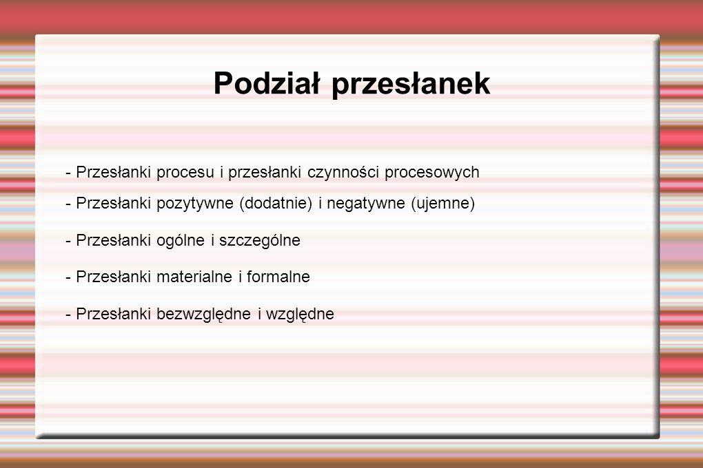 Podział przesłanek - Przesłanki procesu i przesłanki czynności procesowych - Przesłanki pozytywne (dodatnie) i negatywne (ujemne) - Przesłanki ogólne i szczególne - Przesłanki materialne i formalne - Przesłanki bezwzględne i względne