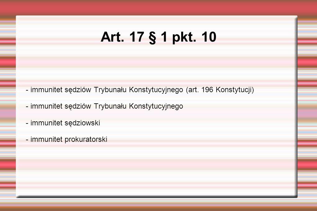 Art. 17 § 1 pkt. 10 - immunitet sędziów Trybunału Konstytucyjnego (art.