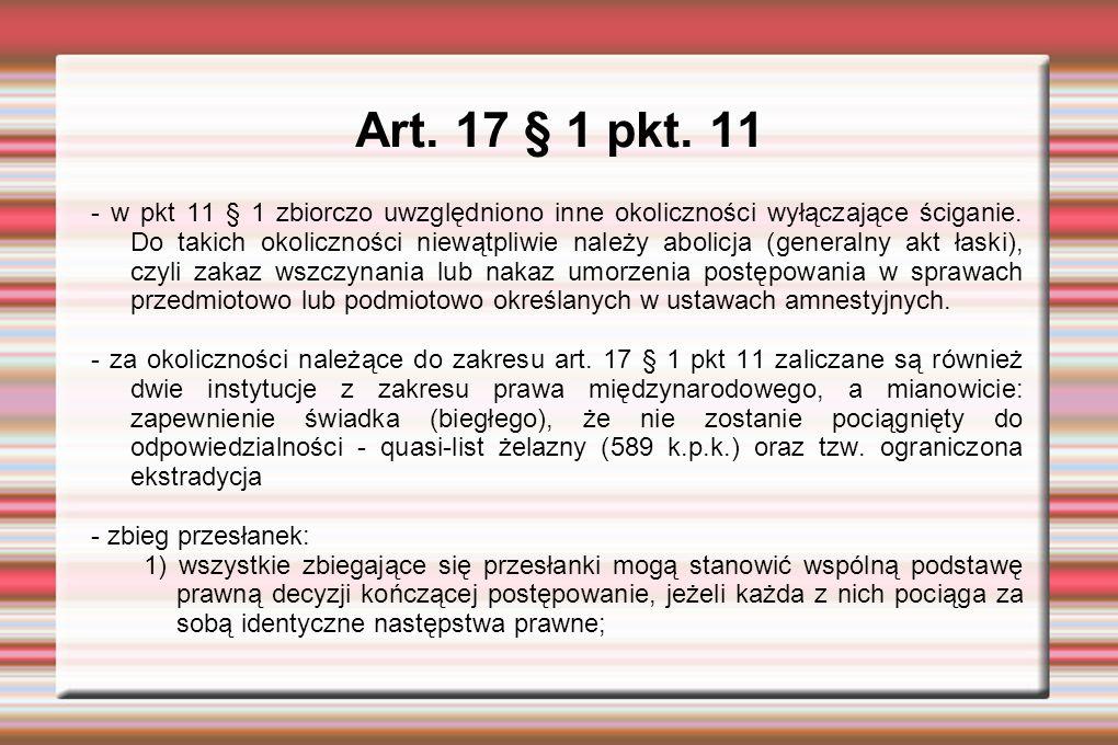 Art.17 § 1 pkt. 11 - w pkt 11 § 1 zbiorczo uwzględniono inne okoliczności wyłączające ściganie.