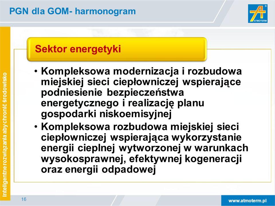 www.atmoterm.pl Inteligentne rozwiązania aby chronić środowisko 16 PGN dla GOM- harmonogram Kompleksowa modernizacja i rozbudowa miejskiej sieci ciepłowniczej wspierające podniesienie bezpieczeństwa energetycznego i realizację planu gospodarki niskoemisyjnej Kompleksowa rozbudowa miejskiej sieci ciepłowniczej wspierająca wykorzystanie energii cieplnej wytworzonej w warunkach wysokosprawnej, efektywnej kogeneracji oraz energii odpadowej Sektor energetyki