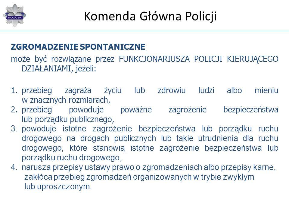 Komenda Główna Policji ZGROMADZENIE SPONTANICZNE może być rozwiązane przez FUNKCJONARIUSZA POLICJI KIERUJĄCEGO DZIAŁANIAMI, jeżeli: 1.przebieg zagraża
