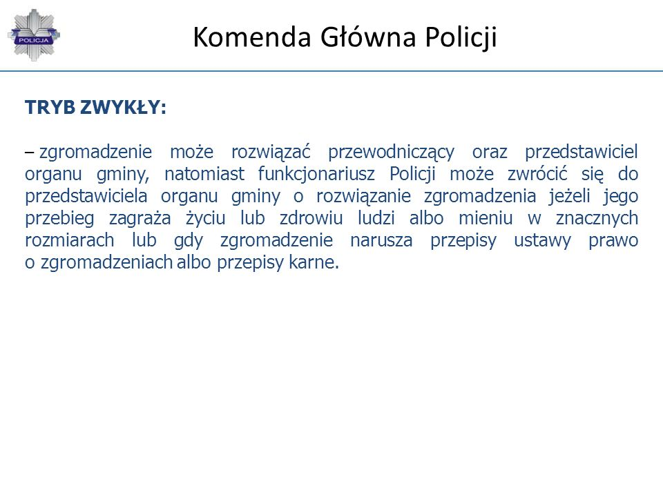 Komenda Główna Policji POSTĘPOWANIE UPROSZCZONE: – jest stosowane jeżeli organizator uzna, że planowane zgromadzenie nie będzie powodować utrudnienia dla ruchu drogowego, a w szczególności powodować zmiany w jego organizacji; – organizator zgromadzenia zawiadamia o zamiarze jego zorganizowania właściwe gminne (miejskie) centrum zarządzania kryzysowego nie wcześniej niż na 30 dni i nie później niż na 2 dni przed planowaną datą jego rozpoczęcia;