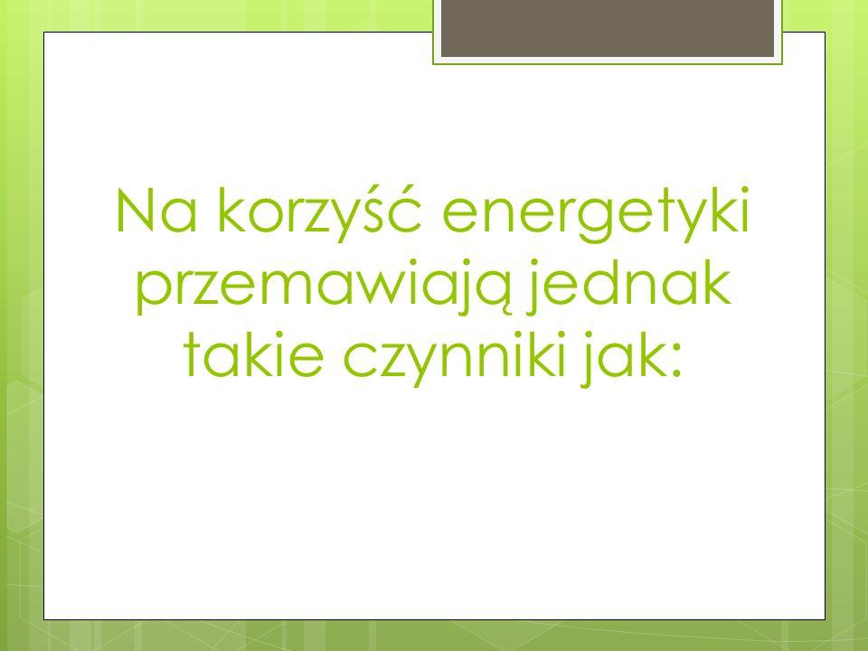 Na korzyść energetyki przemawiają jednak takie czynniki jak: