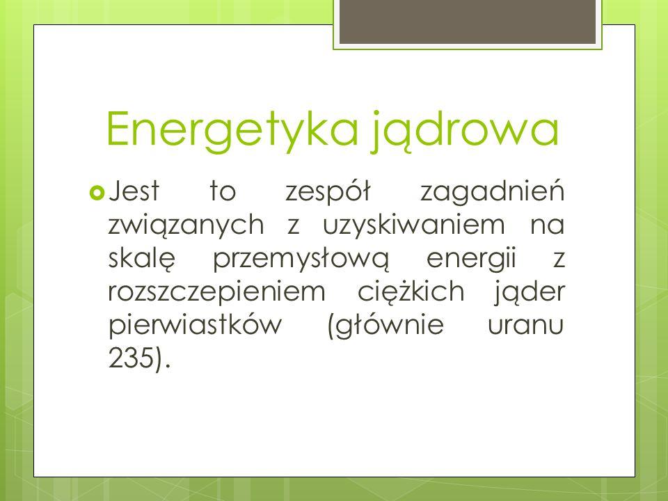 Energetyka jądrowa  Jest to zespół zagadnień związanych z uzyskiwaniem na skalę przemysłową energii z rozszczepieniem ciężkich jąder pierwiastków (głównie uranu 235).