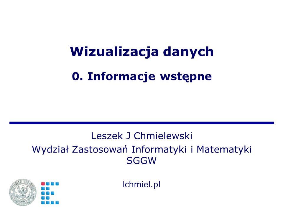 Wizualizacja danych 0. Informacje wstępne Leszek J Chmielewski Wydział Zastosowań Informatyki i Matematyki SGGW lchmiel.pl