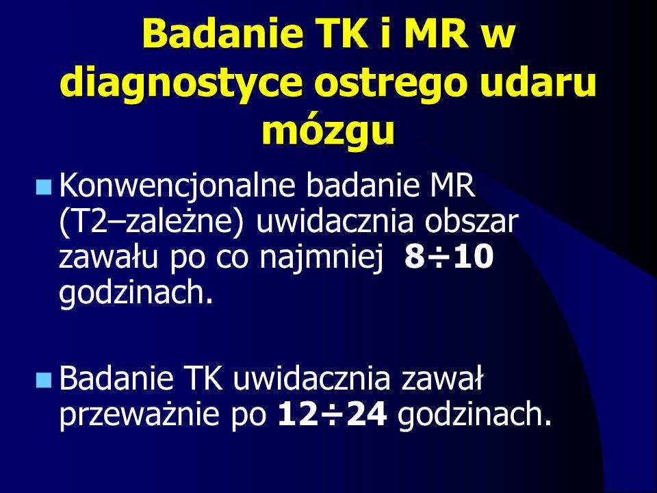 Badanie TK i MR w diagnostyce ostrego udaru mózgu Konwencjonalne badanie MR (T2–zależne) uwidacznia obszar zawału po co najmniej 8÷10 godzinach. Badan
