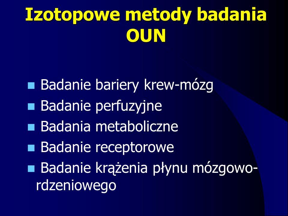 Izotopowe metody badania OUN Badanie bariery krew-mózg Badanie perfuzyjne Badania metaboliczne Badanie receptorowe Badanie krążenia płynu mózgowo- rdz