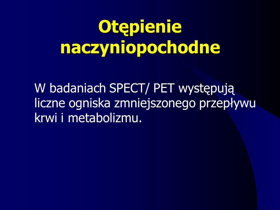 Otępienie naczyniopochodne W badaniach SPECT/ PET występują liczne ogniska zmniejszonego przepływu krwi i metabolizmu.