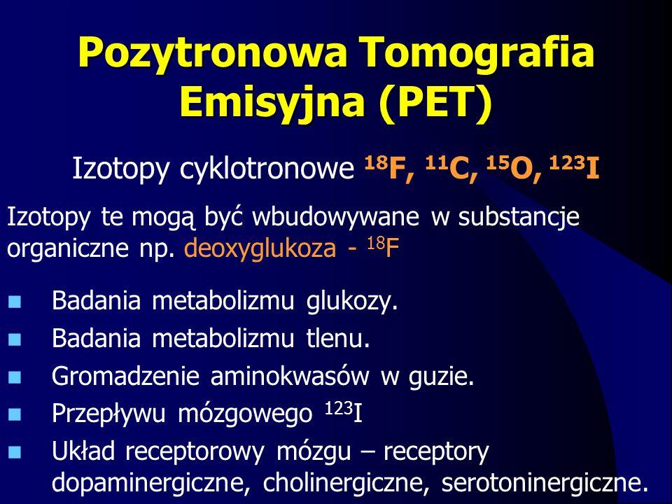 Pozytronowa Tomografia Emisyjna (PET) Badania metabolizmu glukozy. Badania metabolizmu tlenu. Gromadzenie aminokwasów w guzie. Przepływu mózgowego 123