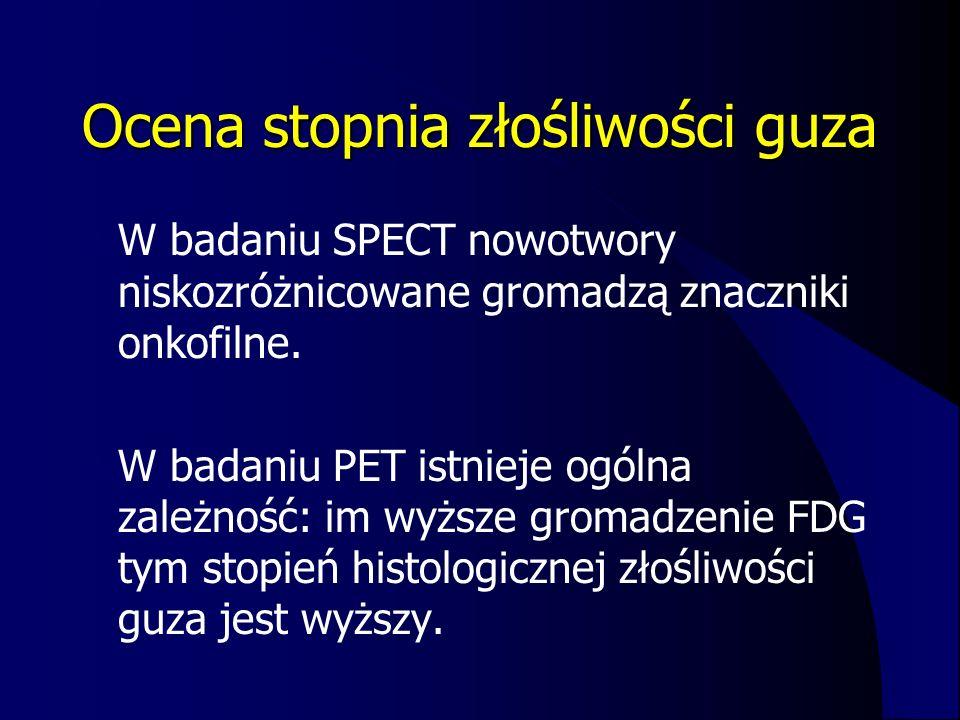 Ocena stopnia złośliwości guza W badaniu SPECT nowotwory niskozróżnicowane gromadzą znaczniki onkofilne. W badaniu PET istnieje ogólna zależność: im w