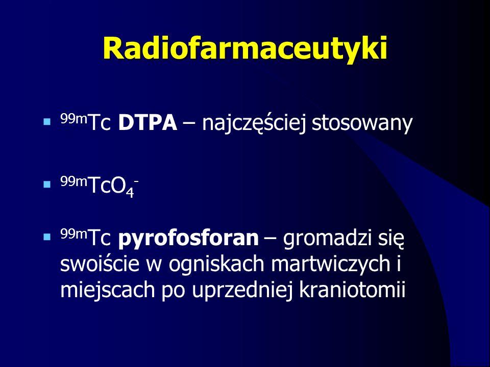 Radiofarmaceutyki  99m Tc DTPA – najczęściej stosowany  99m TcO 4 -  99m Tc pyrofosforan – gromadzi się swoiście w ogniskach martwiczych i miejscac