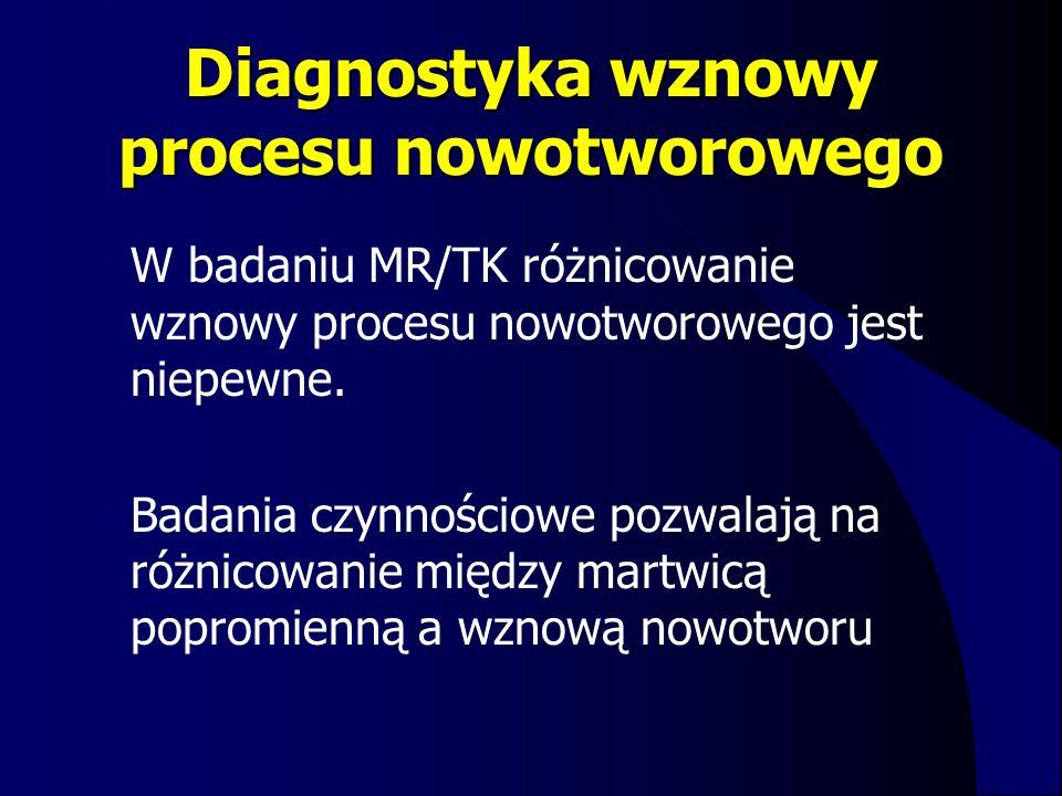Diagnostyka wznowy procesu nowotworowego W badaniu MR/TK różnicowanie wznowy procesu nowotworowego jest niepewne. Badania czynnościowe pozwalają na ró
