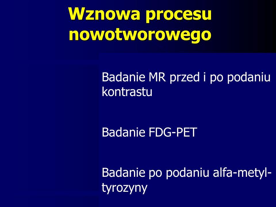 Wznowa procesu nowotworowego Badanie MR przed i po podaniu kontrastu Badanie FDG-PET Badanie po podaniu alfa-metyl- tyrozyny