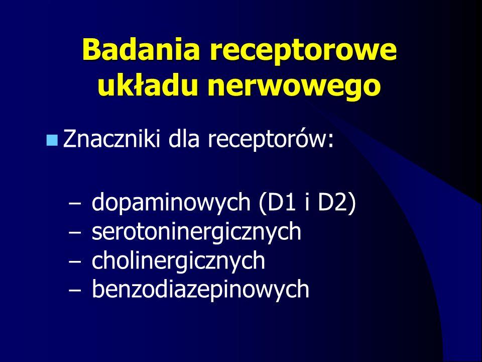 Badania receptorowe układu nerwowego Znaczniki dla receptorów: – dopaminowych (D1 i D2) – serotoninergicznych – cholinergicznych – benzodiazepinowych