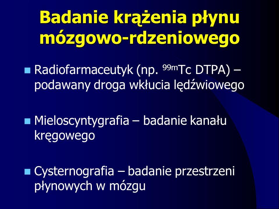 Badanie krążenia płynu mózgowo-rdzeniowego Radiofarmaceutyk (np. 99m Tc DTPA) – podawany droga wkłucia lędźwiowego Mieloscyntygrafia – badanie kanału