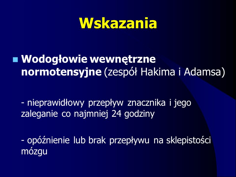 Wskazania Wodogłowie wewnętrzne normotensyjne (zespół Hakima i Adamsa) - nieprawidłowy przepływ znacznika i jego zaleganie co najmniej 24 godziny - op