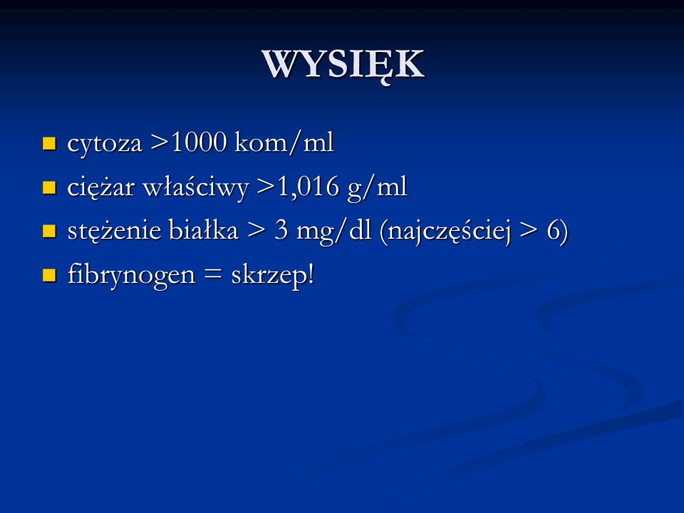 WYSIĘK cytoza >1000 kom/ml cytoza >1000 kom/ml ciężar właściwy >1,016 g/ml ciężar właściwy >1,016 g/ml stężenie białka > 3 mg/dl (najczęściej > 6) stężenie białka > 3 mg/dl (najczęściej > 6) fibrynogen = skrzep.