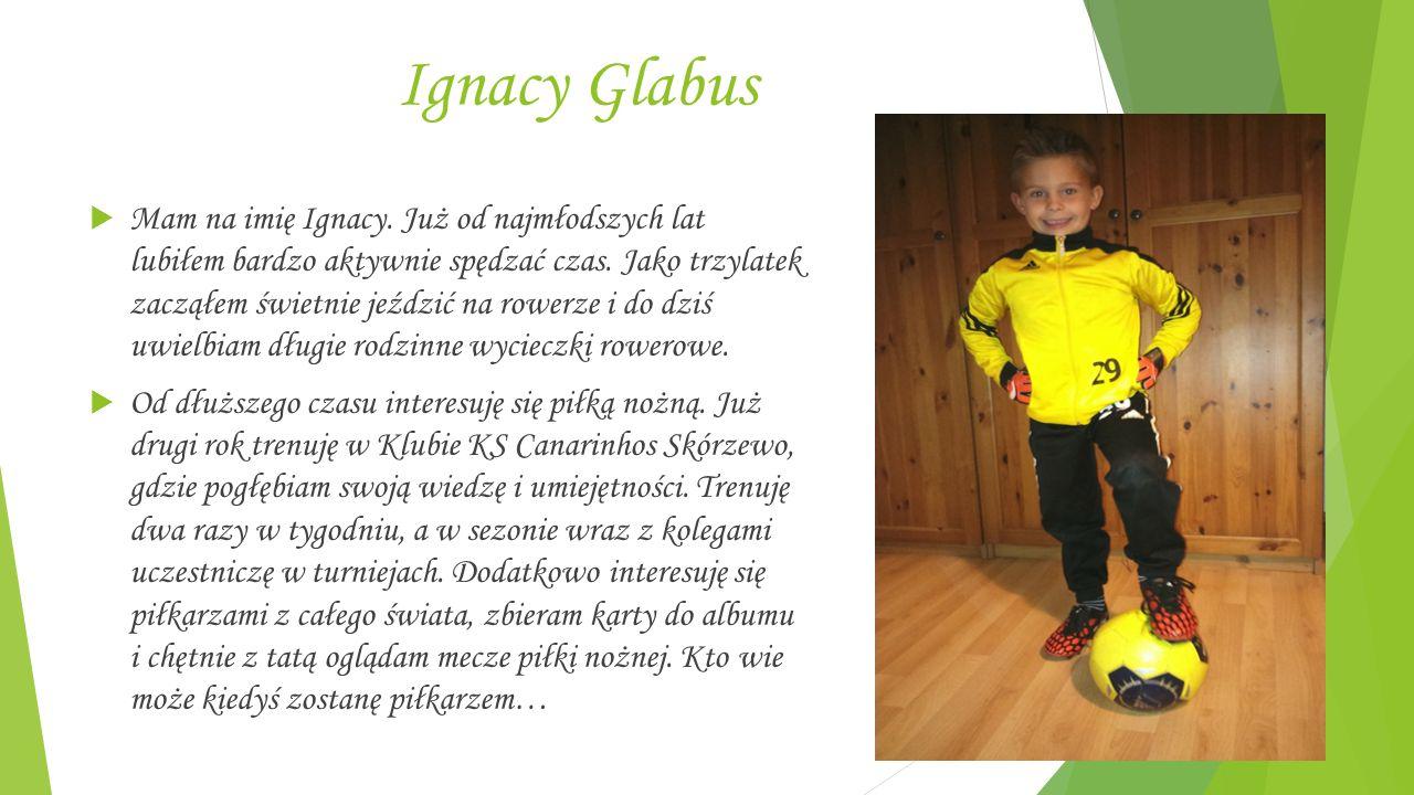 Ignacy Glabus  Mam na imię Ignacy. Już od najmłodszych lat lubiłem bardzo aktywnie spędzać czas.